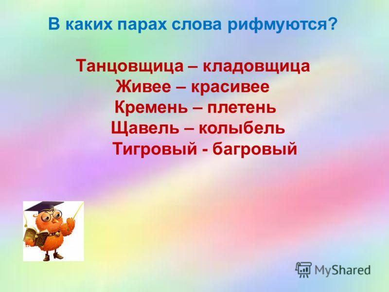 В каких парах слова рифмуются? Танцовщица – кладовщица Живее – красивее Кремень – плетень Щавель – колыбель Тигровый - багровый