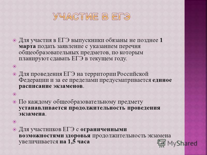 Для участия в ЕГЭ выпускники обязаны не позднее 1 марта подать заявление с указанием перечня общеобразовательных предметов, по которым планируют сдавать ЕГЭ в текущем году. Для проведения ЕГЭ на территории Российской Федерации и за ее пределами преду