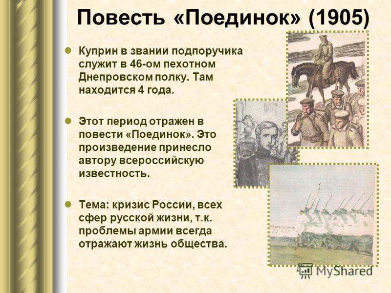 Повесть «Поединок» (1905) Куприн в звании подпоручика служит в 46-ом пехотном Днепровском полку. Там находится 4 года. Этот период отражен в повести «Поединок». Это произведение принесло автору всероссийскую известность. Тема: кризис России, всех сфе