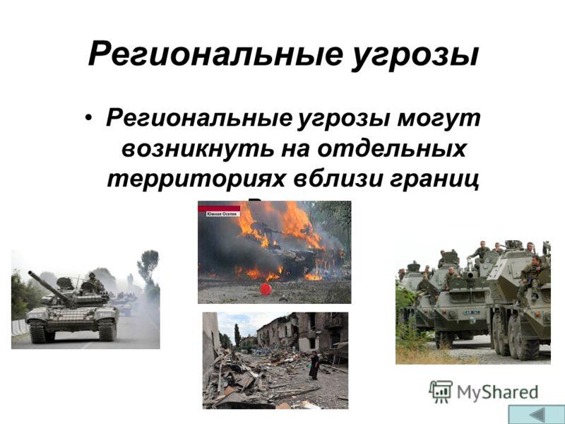 Региональные угрозы Региональные угрозы могут возникнуть на отдельных территориях вблизи границ России.