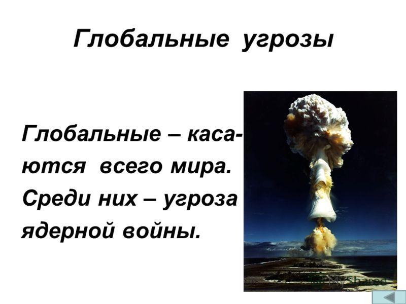 Глобальные угрозы Глобальные – каса- ются всего мира. Среди них – угроза ядерной войны.