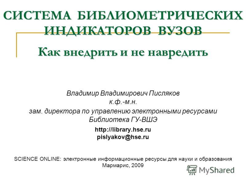 Вятка, оетябрь 2009 Владимир Владимирович Писляков к.ф.-м.н. зам. директора по управлению электронными ресурсами Библиотека ГУ-ВШЭ http://library.hse.ru pislyakov@hse.ru SCIENCE ONLINE: электронные информационные ресурсы для науки и образования Марма