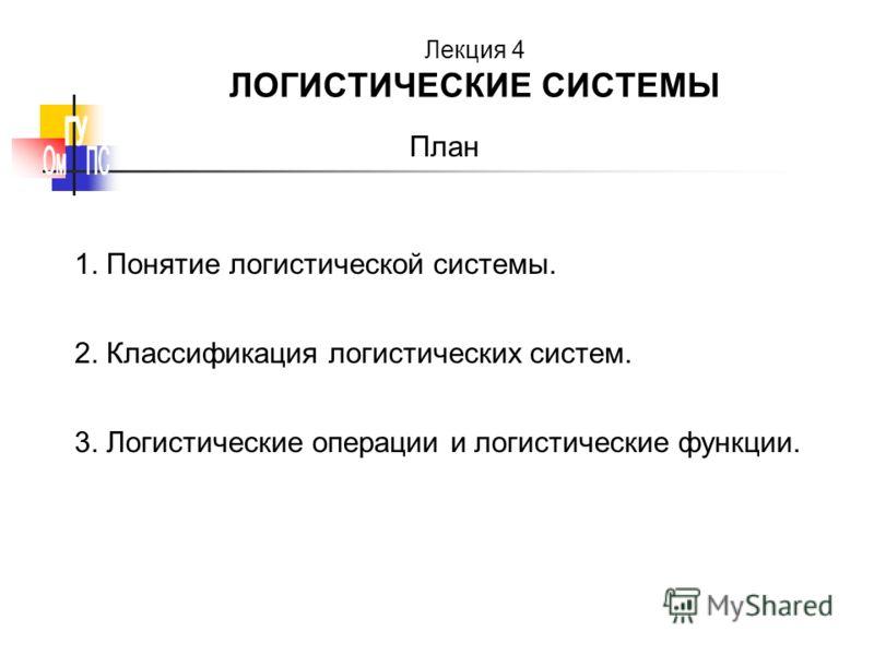 План 1. Понятие логистической системы. 2. Классификация логистических систем. 3. Логистические операции и логистические функции. Лекция 4 ЛОГИСТИЧЕСКИЕ СИСТЕМЫ