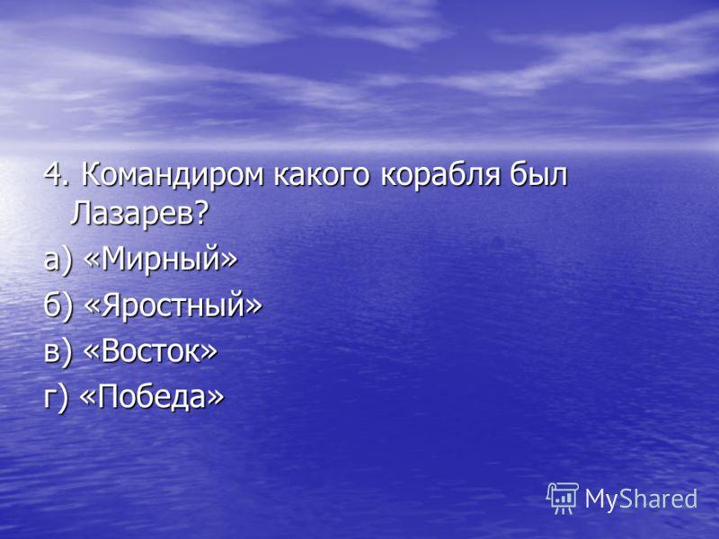 3. Как назывались корабли на которых Беллинсгаузен и Лазарев отправились на поиски 6 континента? а) «Юнона» и «Авось» б) «Мирный» и «Восток» в) «Св. Мария» и «Воитель» г) «Громовой» и «Яростный»