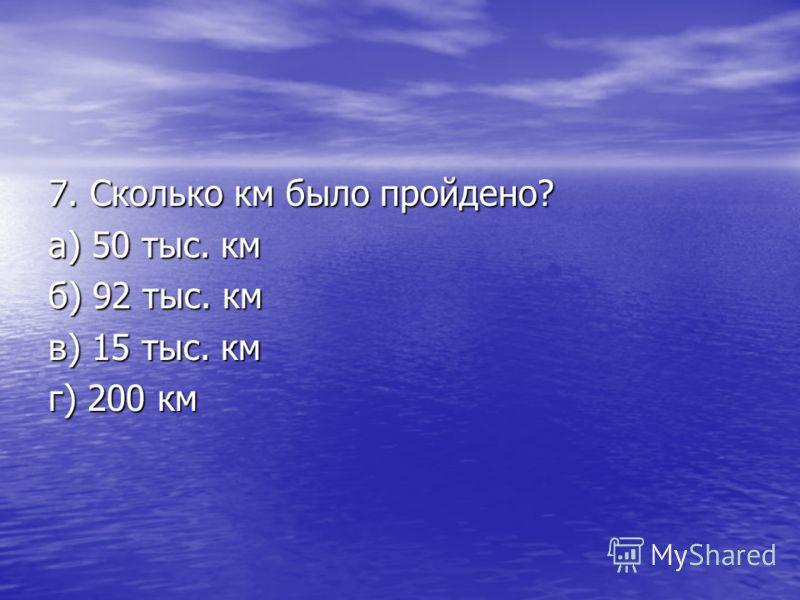 6. Сколько дней они пробыли в плавании? а) 900 дней б) 500 дней в) 751 день г) 358 дней