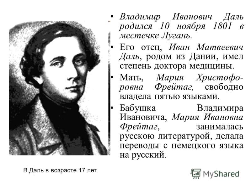 Владимир Иванович Даль родился 10 ноября 1801 в местечке Лугань. Его отец, Иван Матвеевич Даль, родом из Дании, имел степень доктора медицины. Мать, Мария Христофо- ровна Фрейтаг, свободно владела пятью языками. Бабушка Владимира Ивановича, Мария Ива