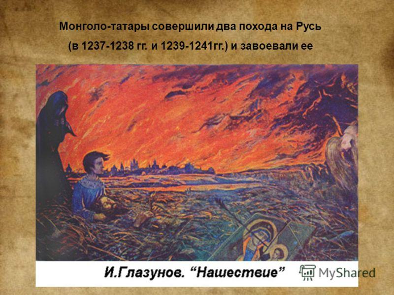 Монголо-татары совершили два похода на Русь (в 1237-1238 гг. и 1239-1241гг.) и завоевали ее
