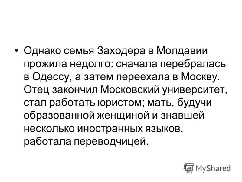 Однако семья Заходера в Молдавии прожила недолго: сначала перебралась в Одессу, а затем переехала в Москву. Отец закончил Московский университет, стал работать юристом; мать, будучи образованной женщиной и знавшей несколько иностранных языков, работа