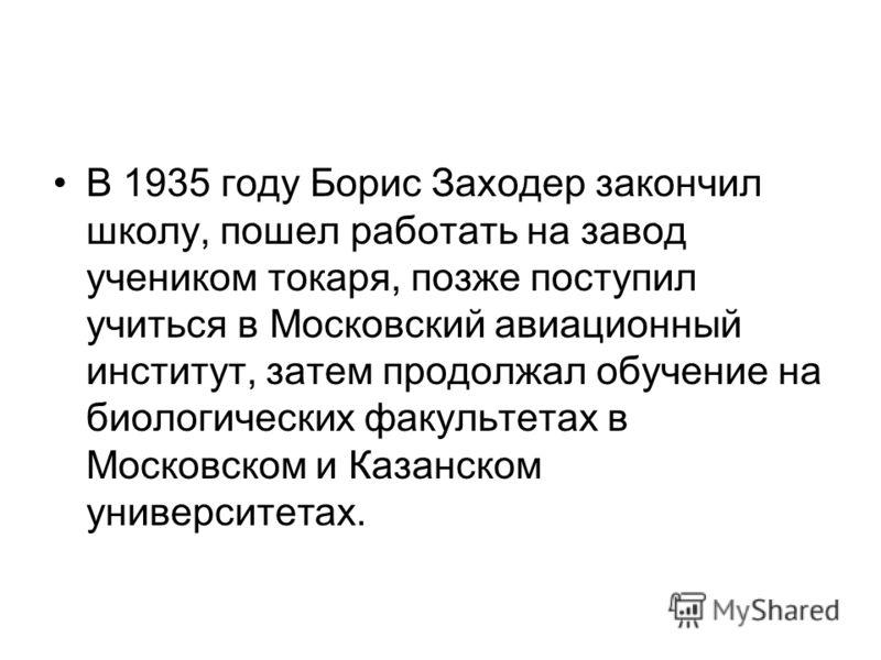 В 1935 году Борис Заходер закончил школу, пошел работать на завод учеником токаря, позже поступил учиться в Московский авиационный институт, затем продолжал обучение на биологических факультетах в Московском и Казанском университетах.
