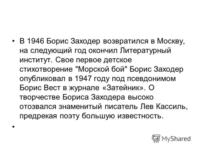 В 1946 Борис Заходер возвратился в Москву, на следующий год окончил Литературный институт. Свое первое детское стихотворение