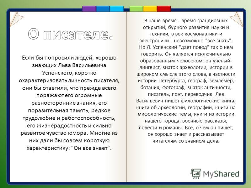 Если бы попросили людей, хорошо знающих Льва Васильевича Успенского, коротко охарактеризовать личность писателя, они бы ответили, что прежде всего поражают его огромные разносторонние знания, его поразительная память, редкое трудолюбие и работоспособ