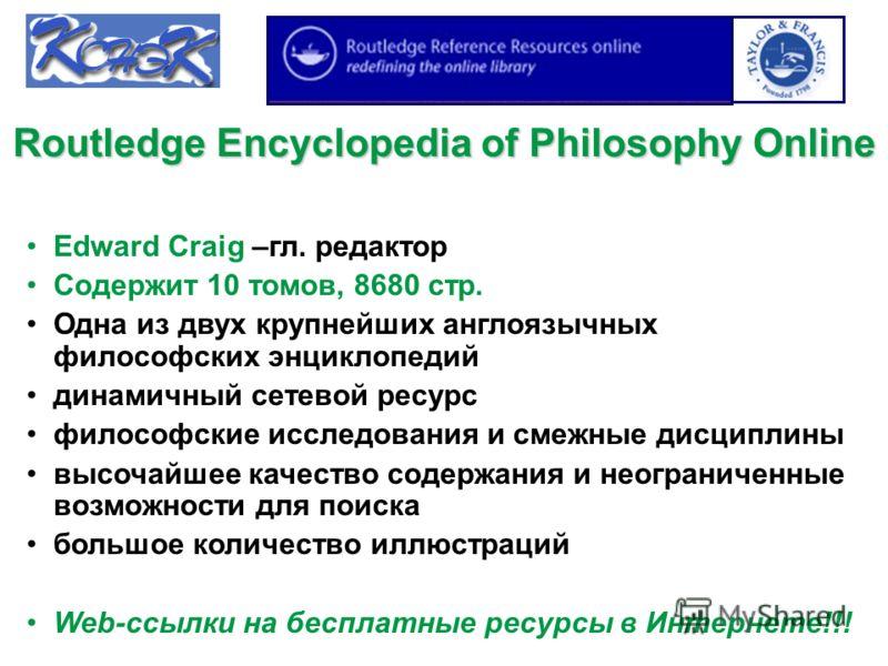 Routledge Encyclopedia of Philosophy Online Edward Craig –гл. редактор Содержит 10 томов, 8680 стр. Одна из двух крупнейших англоязычных философских энциклопедий динамичный сетевой ресурс философские исследования и смежные дисциплины высочайшее качес
