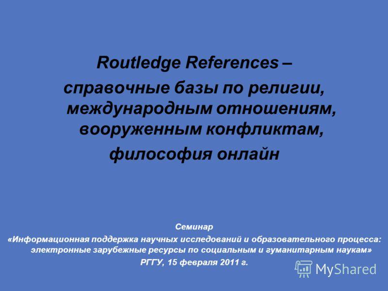 Routledge References – справочные базы по религии, международным отношениям, вооруженным конфликтам, философия онлайн Семинар «Информационная поддержка научных исследований и образовательного процесса: электронные зарубежные ресурсы по социальным и г