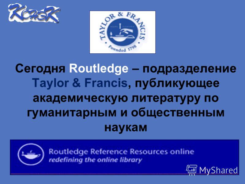Сегодня Routledge – подразделение Taylor & Francis, публикующее академическую литературу по гуманитарным и общественным наукам