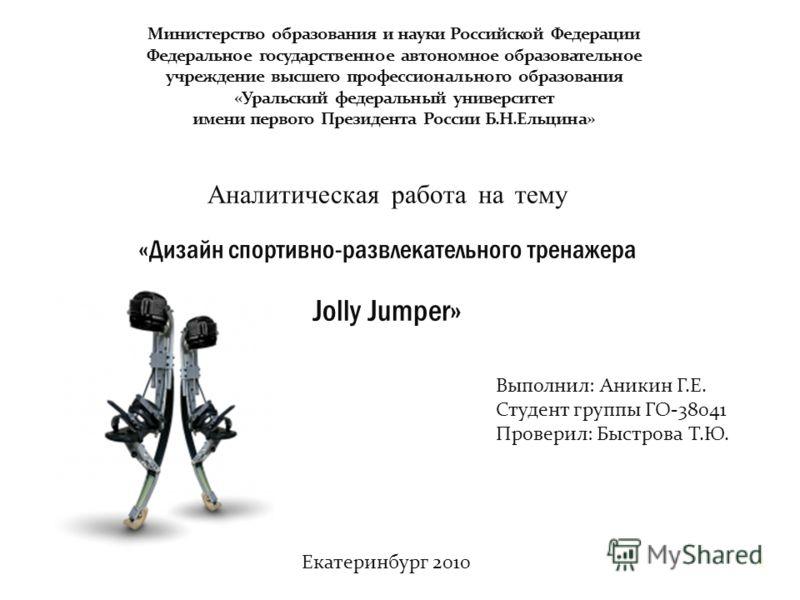 Аналитическая работа на тему «Дизайн спортивно-развлекательного тренажера Jolly Jumper» Выполнил: Аникин Г.Е. Студент группы ГО-38041 Проверил: Быстрова Т.Ю. Екатеринбург 2010 1