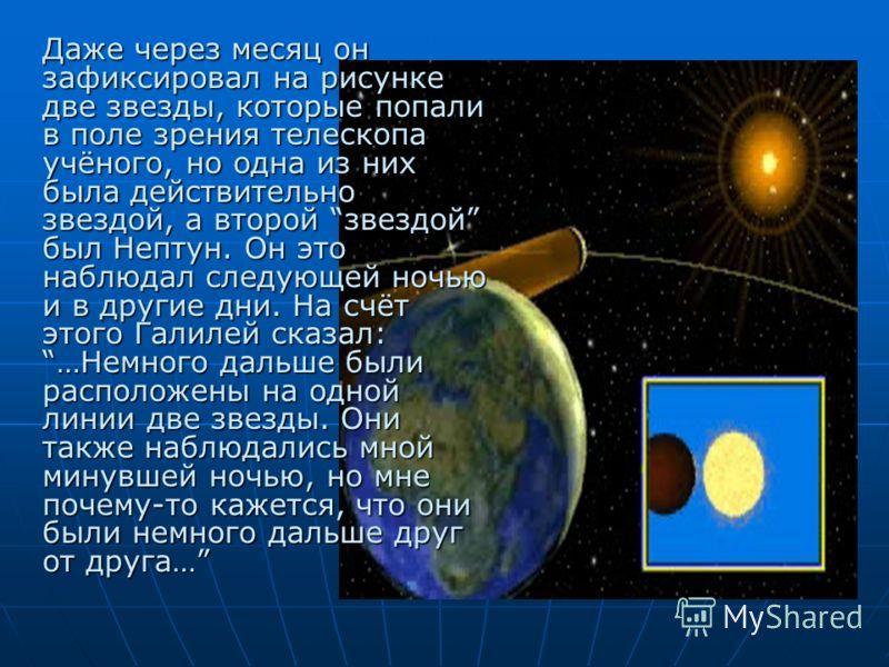 Даже через месяц он зафиксировал на рисунке две звезды, которые попали в поле зрения телескопа учёного, но одна из них была действительно звездой, а второй звездой был Нептун. Он это наблюдал следующей ночью и в другие дни. На счёт этого Галилей сказ