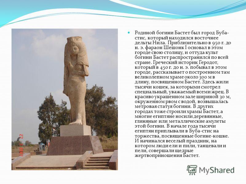 Родиной богини Бастет был город Буба- стис, который находился восточнее дельты Нила. Приблизительно в 950 г. до н. э. фараон Шешонк I основал в этом городе свою столицу, и оттуда культ богини Бастет распространился по всей стране. Греческий историк Г