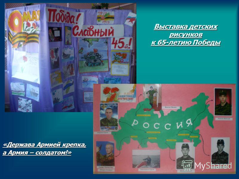 Выставка детских рисунков к 65-летию Победы «Держава Армией крепка, а Армия – солдатом!»