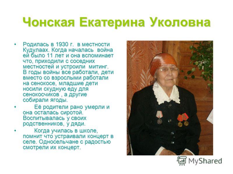 Чонская Екатерина Уколовна Родилась в 1930 г. в местности Кудулаах. Когда началась война ей было 11 лет и она вспоминает что, приходили с соседних местностей и устроили митинг. В годы войны все работали, дети вместо со взрослыми работали на сенокосе,