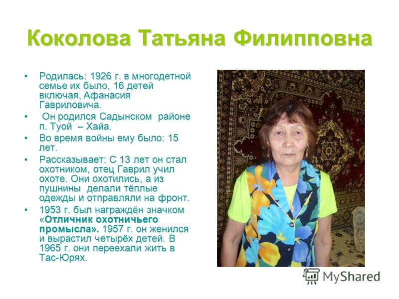 Коколова Татьяна Филипповна Родилась: 1926 г. в многодетной семье их было, 16 детей включая, Афанасия Гавриловича.Родилась: 1926 г. в многодетной семье их было, 16 детей включая, Афанасия Гавриловича. Он родился Садынском районе п. Туой – Хайа. Он ро