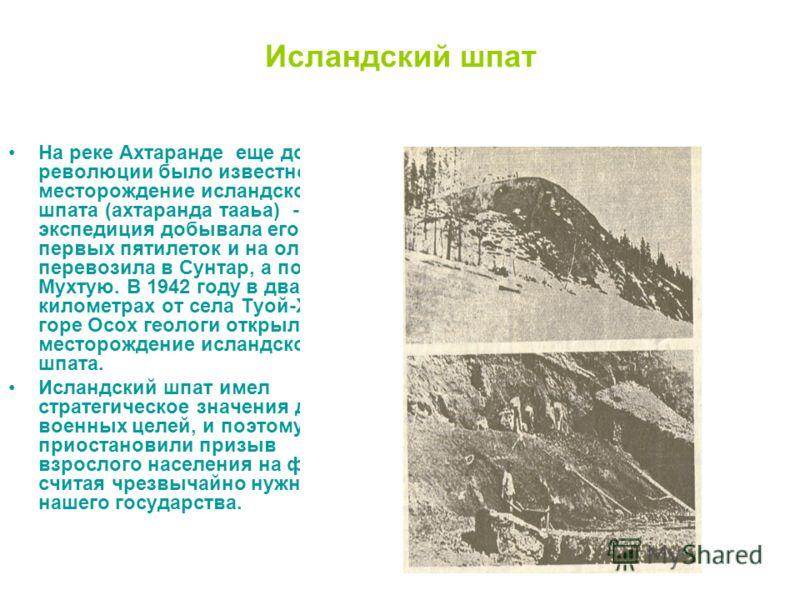 Исландский шпат На реке Ахтаранде еще до революции было известно месторождение исландского шпата (ахтаранда тааьа) - экспедиция добывала его в годы первых пятилеток и на оленях перевозила в Сунтар, а позже в Мухтую. В 1942 году в двадцати километрах
