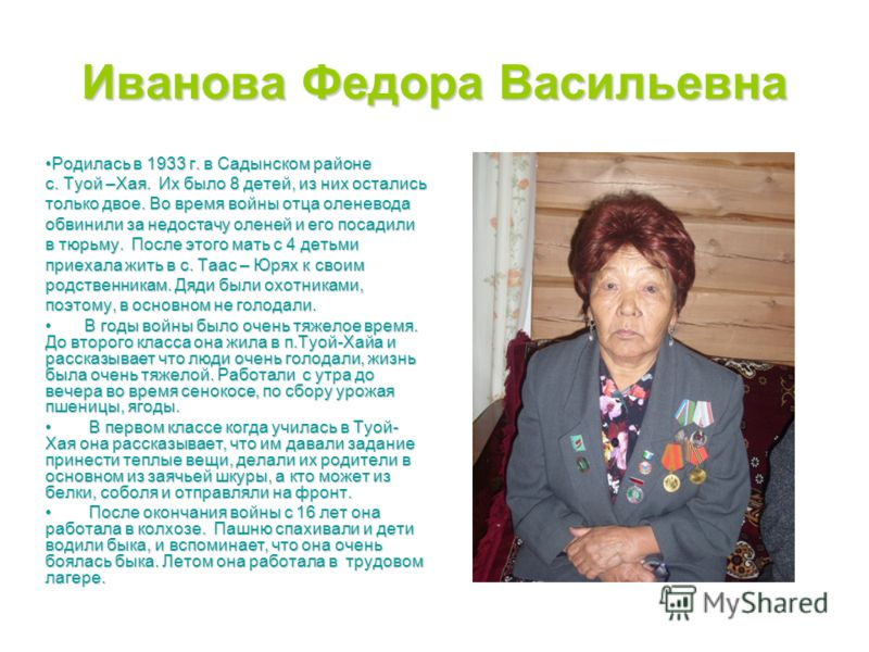 Иванова Федора Васильевна Родилась в 1933 г. в Садынском районеРодилась в 1933 г. в Садынском районе с. Туой –Хая. Их было 8 детей, из них остались только двое. Во время войны отца оленевода обвинили за недостачу оленей и его посадили в тюрьму. После