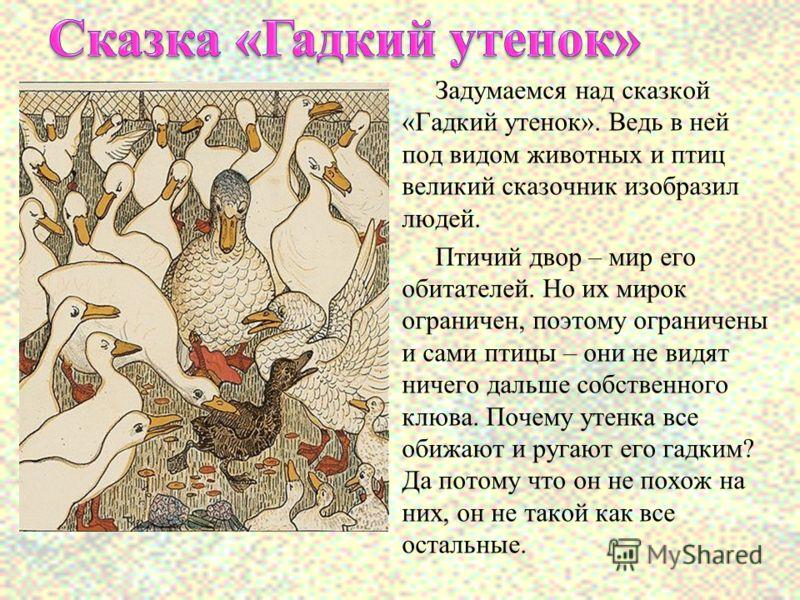 Задумаемся над сказкой «Гадкий утенок». Ведь в ней под видом животных и птиц великий сказочник изобразил людей. Птичий двор – мир его обитателей. Но их мирок ограничен, поэтому ограничены и сами птицы – они не видят ничего дальше собственного клюва.