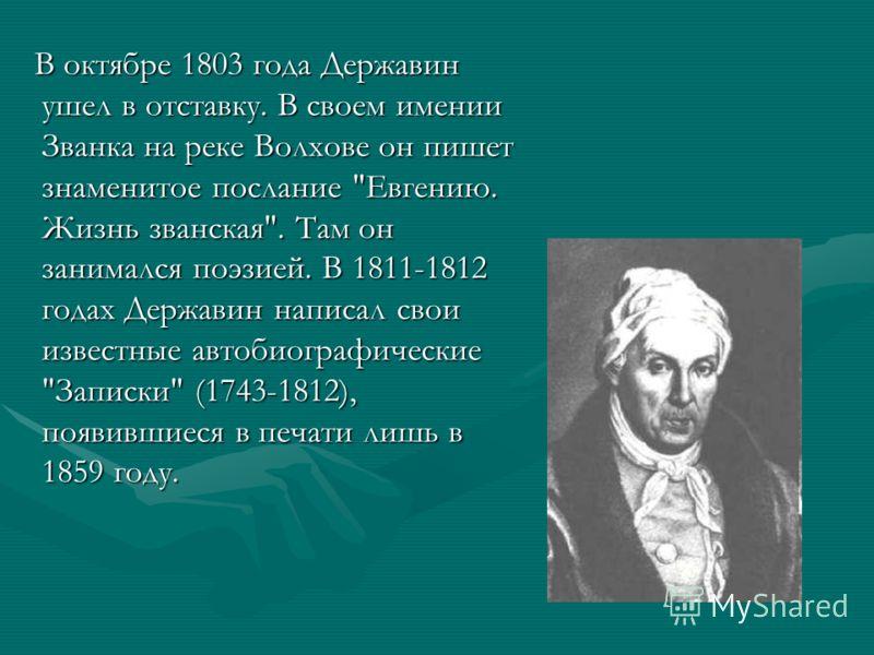 В октябре 1803 года Державин ушел в отставку. В своем имении Званка на реке Волхове он пишет знаменитое послание