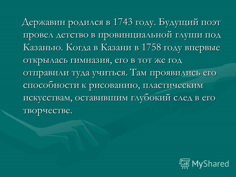 Державин родился в 1743 году. Будущий поэт провел детство в провинциальной глуши под Казанью. Когда в Казани в 1758 году впервые открылась гимназия, его в тот же год отправили туда учиться. Там проявились его способности к рисованию, пластическим иск