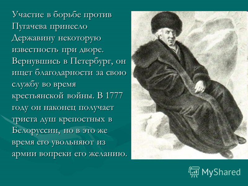 Участие в борьбе против Пугачева принесло Державину некоторую известность при дворе. Вернувшись в Петербург, он ищет благодарности за свою службу во время крестьянской войны. В 1777 году он наконец получает триста душ крепостных в Белоруссии, но в эт