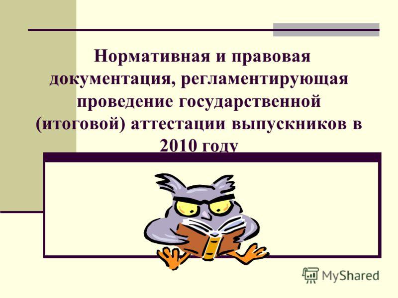 Нормативная и правовая документация, регламентирующая проведение государственной (итоговой) аттестации выпускников в 2010 году