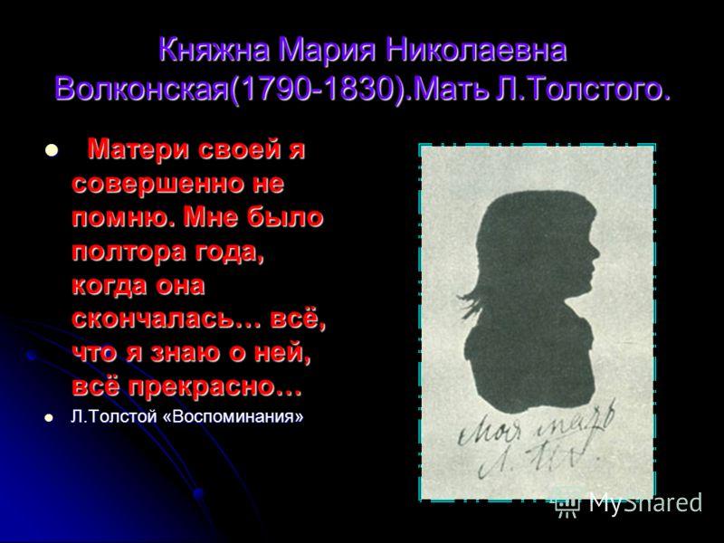 Княжна Мария Николаевна Волконская(1790-1830).Мать Л.Толстого. Матери своей я совершенно не помню. Мне было полтора года, когда она скончалась… всё, что я знаю о ней, всё прекрасно… Матери своей я совершенно не помню. Мне было полтора года, когда она