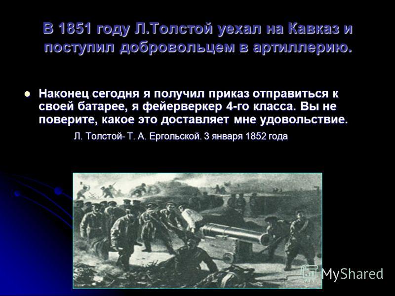 В 1851 году Л.Толстой уехал на Кавказ и поступил добровольцем в артиллерию. Наконец сегодня я получил приказ отправиться к своей батарее, я фейерверкер 4-го класса. Вы не поверите, какое это доставляет мне удовольствие. Наконец сегодня я получил прик