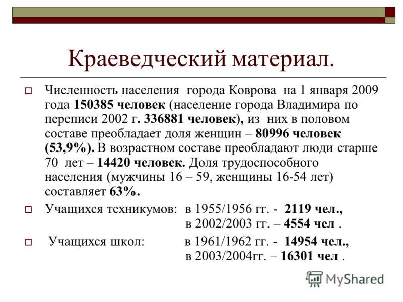 Краеведческий материал. Численность населения города Коврова на 1 января 2009 года 150385 человек (население города Владимира по переписи 2002 г. 336881 человек), из них в половом составе преобладает доля женщин – 80996 человек (53,9%). В возрастном