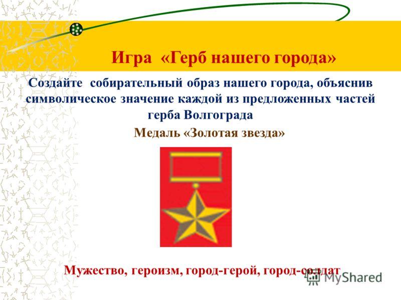 Игра «Герб нашего города» Создайте собирательный образ нашего города, объяснив символическое значение каждой из предложенных частей герба Волгограда Медаль «Золотая звезда» Мужество, героизм, город-герой, город-солдат