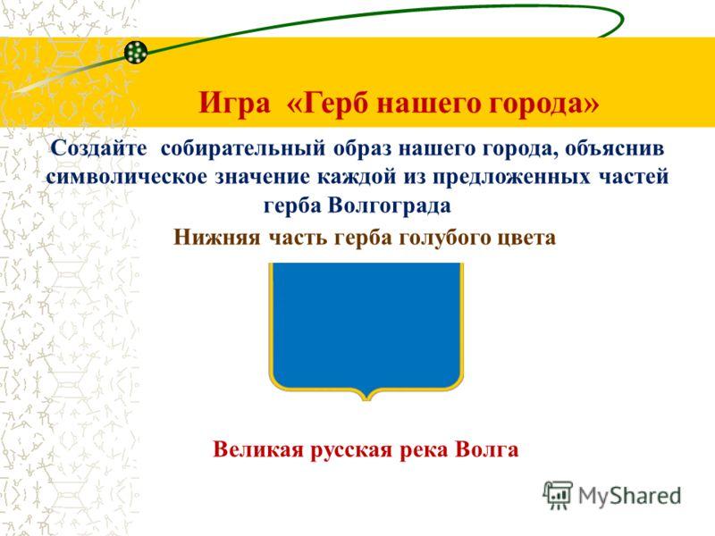 Игра «Герб нашего города» Создайте собирательный образ нашего города, объяснив символическое значение каждой из предложенных частей герба Волгограда Нижняя часть герба голубого цвета Великая русская река Волга