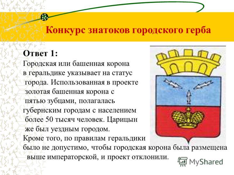 Конкурс знатоков городского герба Ответ 1: Городская или башенная корона в геральдике указывает на статус города. Использованная в проекте золотая башенная корона с пятью зубцами, полагалась губернским городам с населением более 50 тысяч человек. Цар