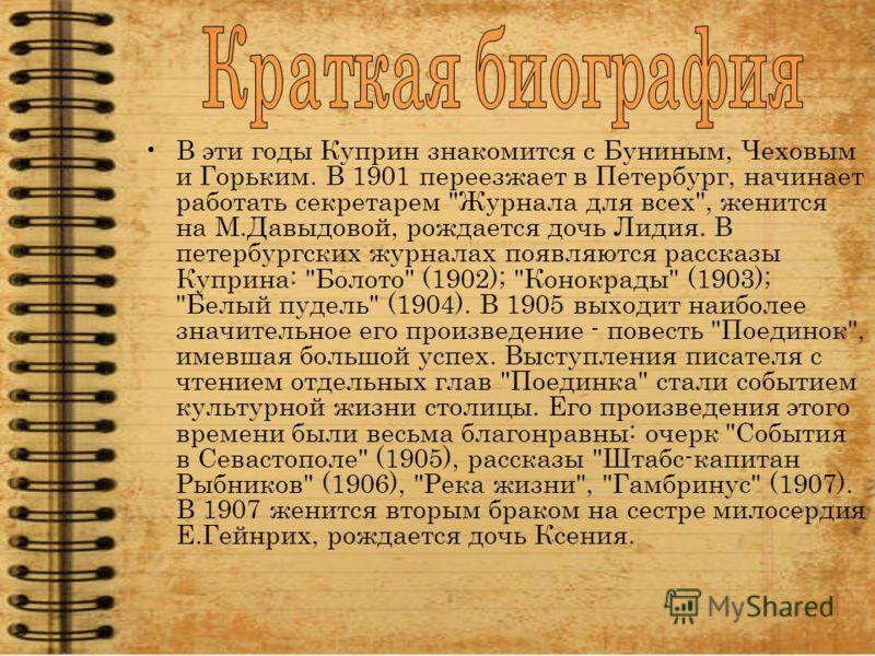 В эти годы Куприн знакомится с Буниным, Чеховым и Горьким. В 1901 переезжает в Петербург, начинает работать секретарем