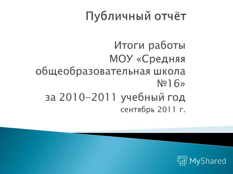 Итоги работы МОУ «Средняя общеобразовательная школа 16» за 2010-2011 учебный год сентябрь 2011 г.