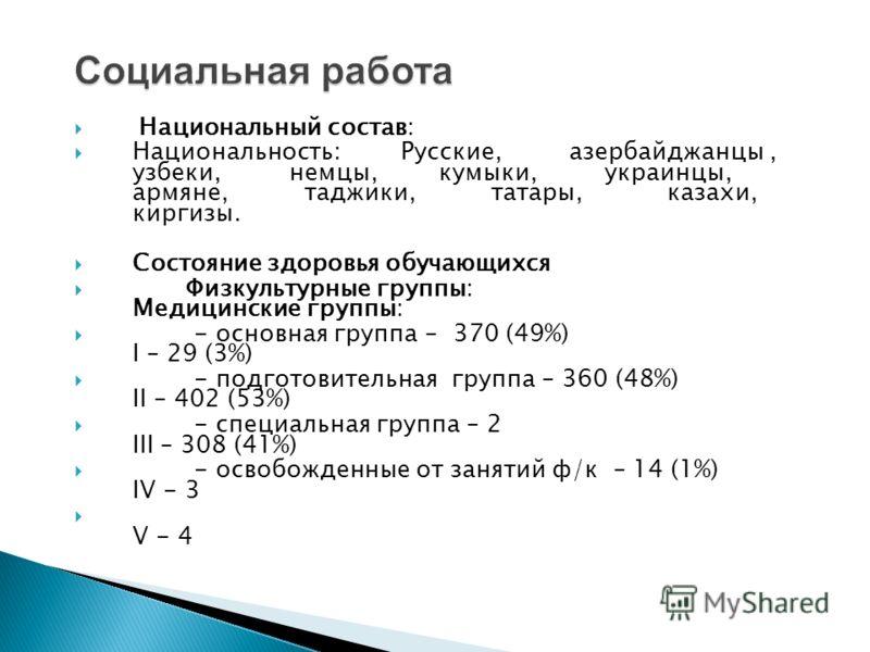 Национальный состав: Национальность: Русские, азербайджанцы, узбеки, немцы, кумыки, украинцы, армяне, таджики, татары, казахи, киргизы. Состояние здоровья обучающихся Физкультурные группы: Медицинские группы: - основная группа – 370 (49%) I – 29 (3%)