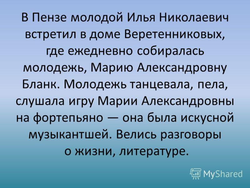 В Пензе молодой Илья Николаевич встретил в доме Веретенниковых, где ежедневно собиралась молодежь, Марию Александровну Бланк. Молодежь танцевала, пела, слушала игру Марии Александровны на фортепьяно она была искусной музыкантшей. Велись разговоры о ж