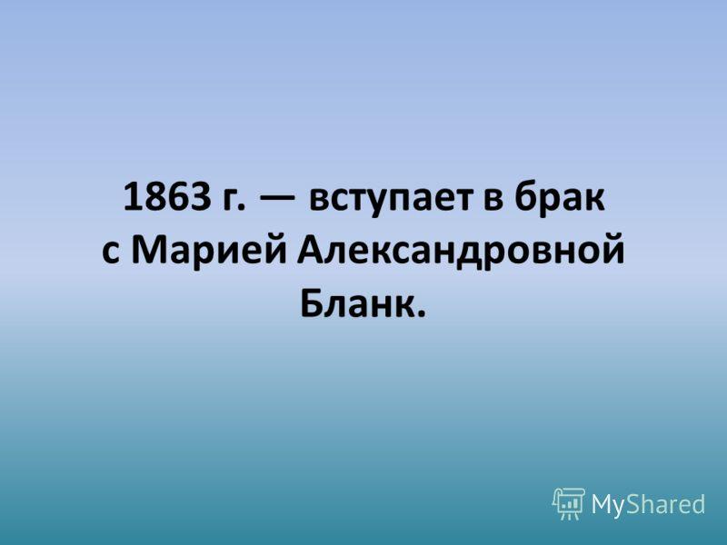 1863 г. вступает в брак с Марией Александровной Бланк.