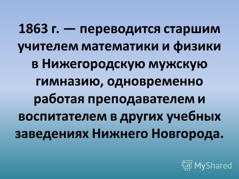 1863 г. переводится старшим учителем математики и физики в Нижегородскую мужскую гимназию, одновременно работая преподавателем и воспитателем в других учебных заведениях Нижнего Новгорода.