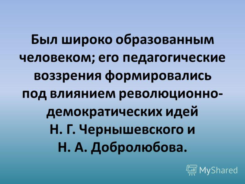 Был широко образованным человеком; его педагогические воззрения формировались под влиянием революционно- демократических идей Н. Г. Чернышевского и Н. А. Добролюбова.