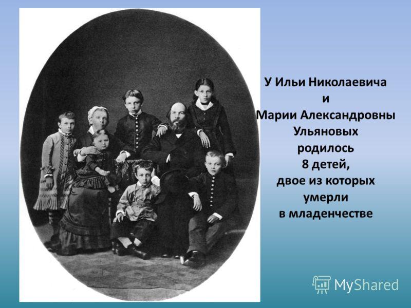 У Ильи Николаевича и Марии Александровны Ульяновых родилось 8 детей, двое из которых умерли в младенчестве
