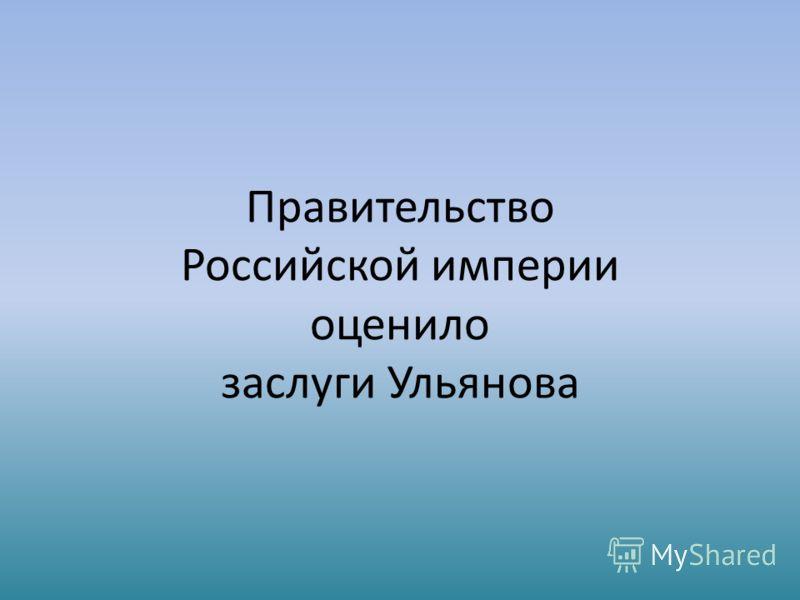 Правительство Российской империи оценило заслуги Ульянова