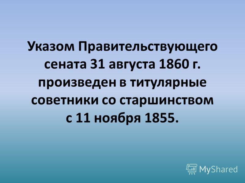 Указом Правительствующего сената 31 августа 1860 г. произведен в титулярные советники со старшинством с 11 ноября 1855.
