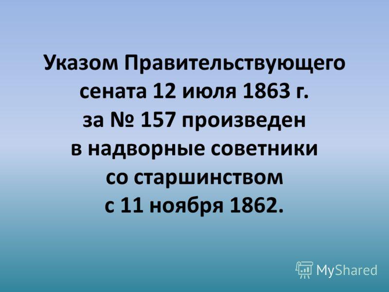 Указом Правительствующего сената 12 июля 1863 г. за 157 произведен в надворные советники со старшинством с 11 ноября 1862.