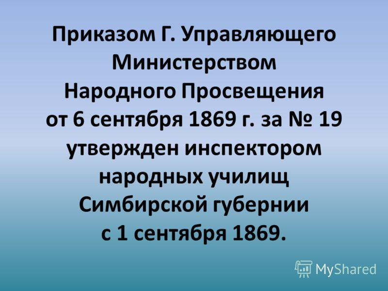 Приказом Г. Управляющего Министерством Народного Просвещения от 6 сентября 1869 г. за 19 утвержден инспектором народных училищ Симбирской губернии с 1 сентября 1869.