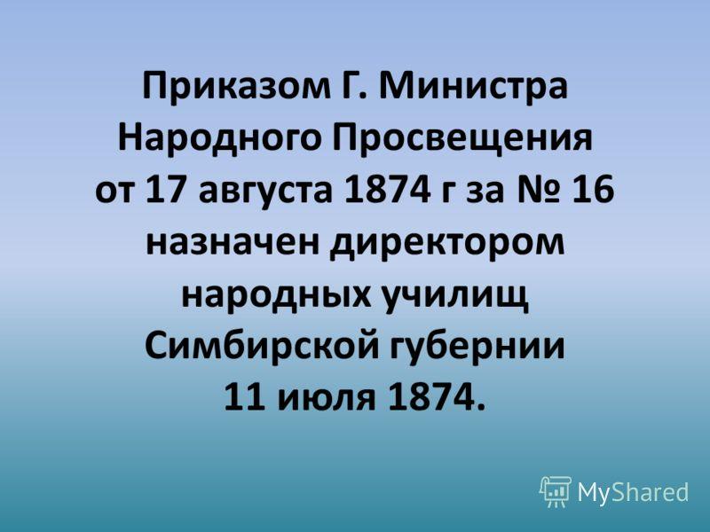 Приказом Г. Министра Народного Просвещения от 17 августа 1874 г за 16 назначен директором народных училищ Симбирской губернии 11 июля 1874.